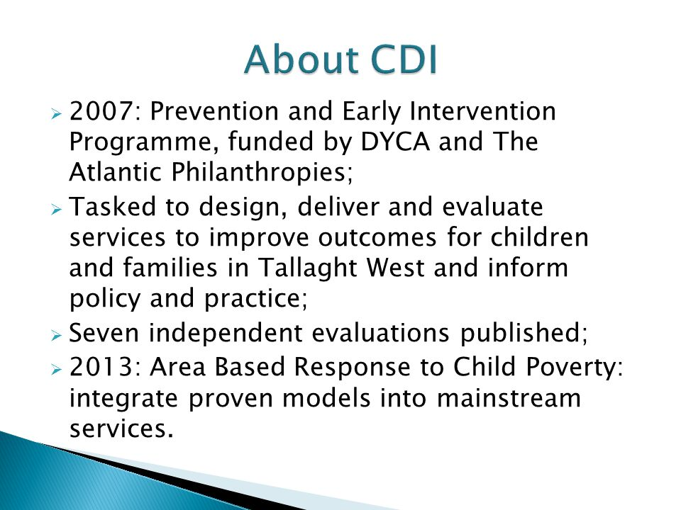  2007: Prevention and Early Intervention Programme, funded by DYCA and The Atlantic Philanthropies;  Tasked to design, deliver and evaluate services to improve outcomes for children and families in Tallaght West and inform policy and practice;  Seven independent evaluations published;  2013: Area Based Response to Child Poverty: integrate proven models into mainstream services.