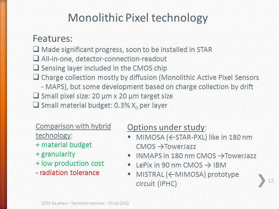 12 DESY Zeuthen - Technical seminar - 23.10.2012 Monolithic Pixel technology Features:  Made significant progress, soon to be installed in STAR  All-in-one, detector-connection-readout  Sensing layer included in the CMOS chip  Charge collection mostly by diffusion (Monolithic Active Pixel Sensors - MAPS), but some development based on charge collection by drift  Small pixel size: 20 µm x 20 µm target size  Small material budget: 0.3% X 0 per layer Options under study :  MIMOSA (←STAR-PXL) like in 180 nm CMOS →TowerJazz  INMAPS in 180 nm CMOS →TowerJazz  LePix in 90 nm CMOS → IBM  MISTRAL (←MIMOSA) prototype circuit (IPHC) Comparison with hybrid technology: + material budget + granularity + low production cost - radiation tolerance