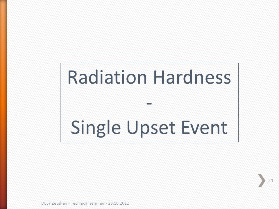 21 DESY Zeuthen - Technical seminar - 23.10.2012 Radiation Hardness - Single Upset Event