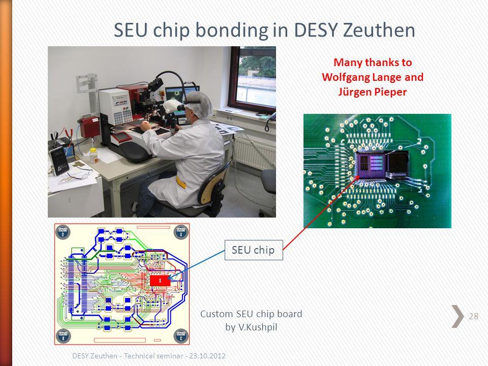 28 DESY Zeuthen - Technical seminar - 23.10.2012 SEU chip bonding in DESY Zeuthen Many thanks to Wolfgang Lange and Jürgen Pieper SEU chip Custom SEU