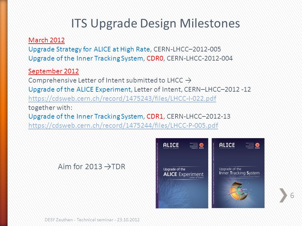 6 DESY Zeuthen - Technical seminar - 23.10.2012 ITS Upgrade Design Milestones March 2012 Upgrade Strategy for ALICE at High Rate, CERN-LHCC–2012-005 Upgrade of the Inner Tracking System, CDR0, CERN-LHCC-2012-004 September 2012 Comprehensive Letter of Intent submitted to LHCC → Upgrade of the ALICE Experiment, Letter of Intent, CERN–LHCC–2012 -12 https://cdsweb.cern.ch/record/1475243/files/LHCC-I-022.pdf together with: Upgrade of the Inner Tracking System, CDR1, CERN-LHCC–2012-13 https://cdsweb.cern.ch/record/1475244/files/LHCC-P-005.pdf Aim for 2013 →TDR