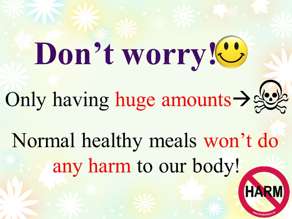 Normal healthy meals won't do any harm to our body! Only having huge amounts 
