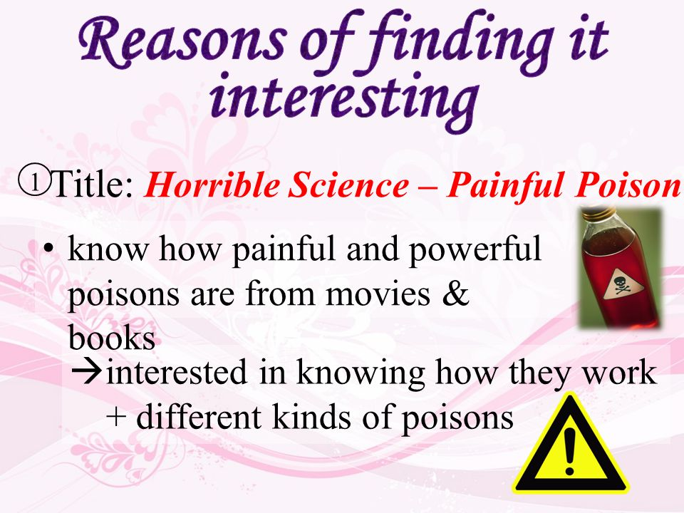  interested in knowing how they work + different kinds of poisons Title: Horrible Science – Painful Poison 1 know how painful and powerful poisons are from movies & books