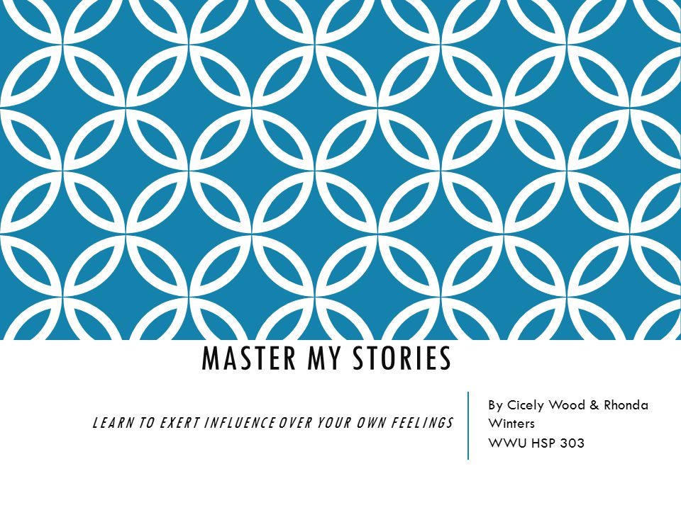 MASTER MY STORIES LEARN TO EXERT INFLUENCE OVER YOUR OWN FEELINGS By Cicely Wood & Rhonda Winters WWU HSP 303