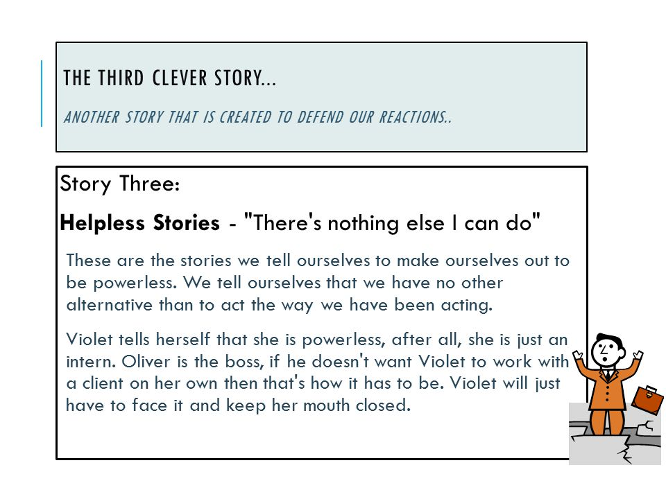 THE THIRD CLEVER STORY... ANOTHER STORY THAT IS CREATED TO DEFEND OUR REACTIONS.. Story Three: Helpless Stories -