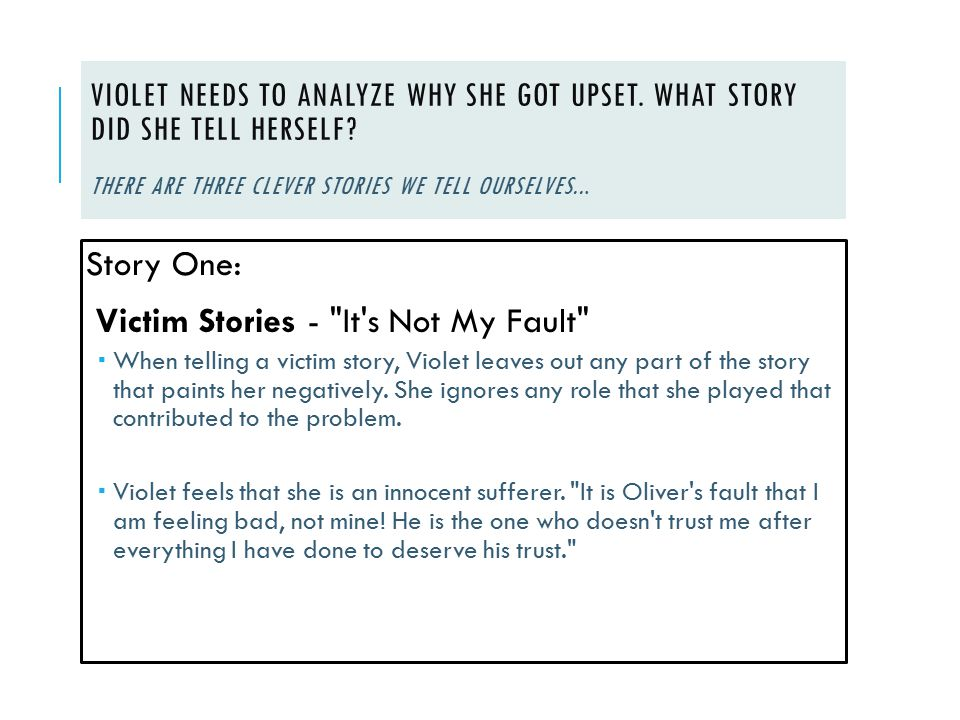 VIOLET NEEDS TO ANALYZE WHY SHE GOT UPSET. WHAT STORY DID SHE TELL HERSELF? THERE ARE THREE CLEVER STORIES WE TELL OURSELVES... Story One: Victim Stor