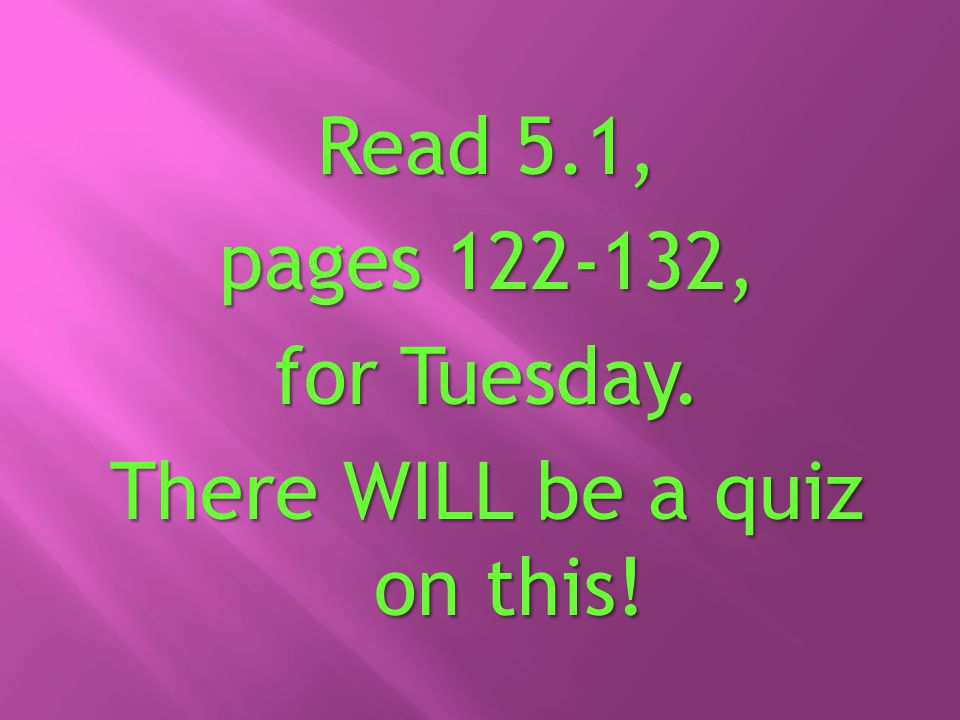 Read 5.1, pages 122-132, for Tuesday. There WILL be a quiz on this!
