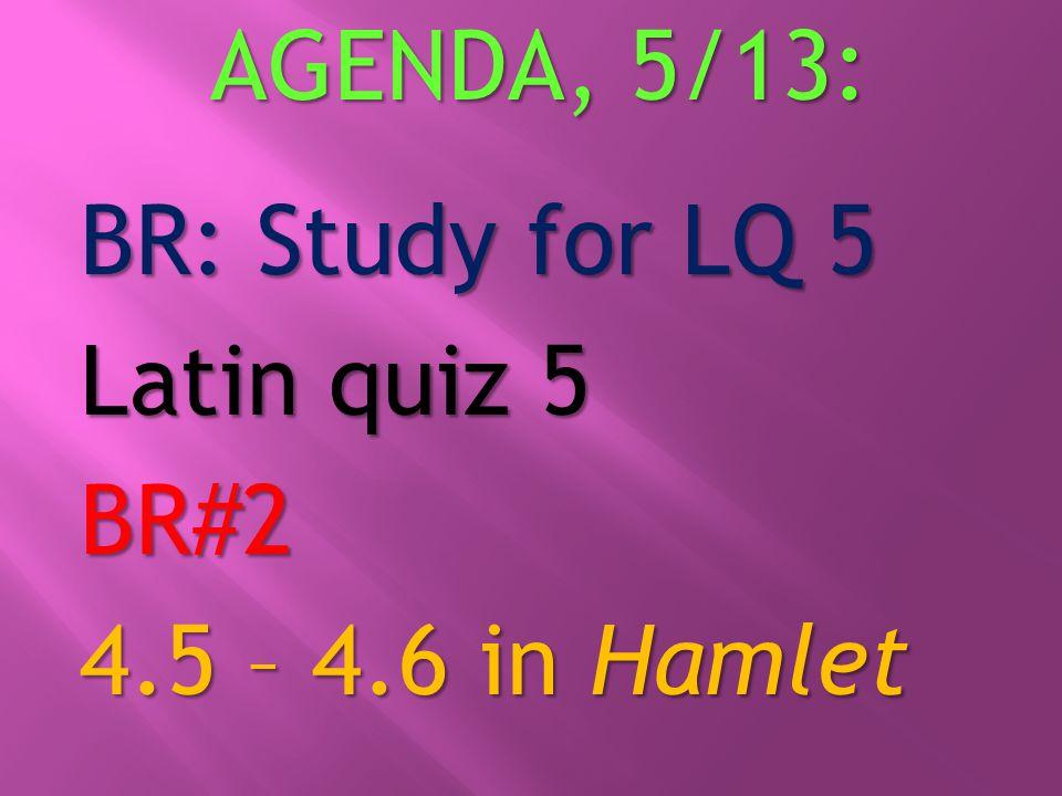 AGENDA, 5/13: BR: Study for LQ 5 Latin quiz 5 BR#2 4.5 – 4.6 in Hamlet