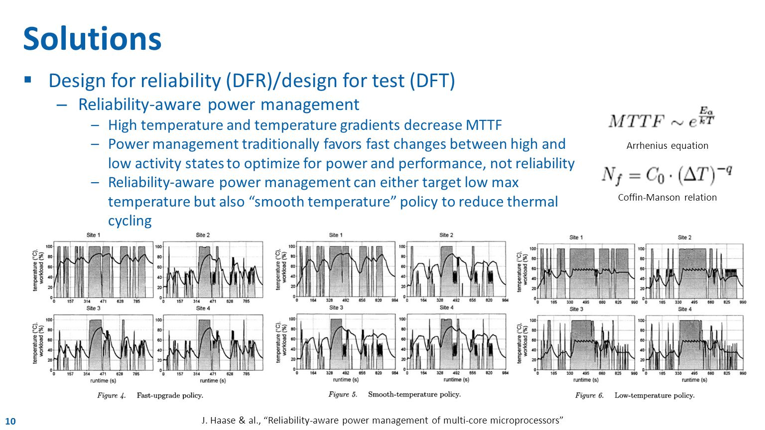 10 Solutions  Design for reliability (DFR)/design for test (DFT) – Reliability-aware power management –High temperature and temperature gradients decrease MTTF –Power management traditionally favors fast changes between high and low activity states to optimize for power and performance, not reliability –Reliability-aware power management can either target low max temperature but also smooth temperature policy to reduce thermal cycling J.