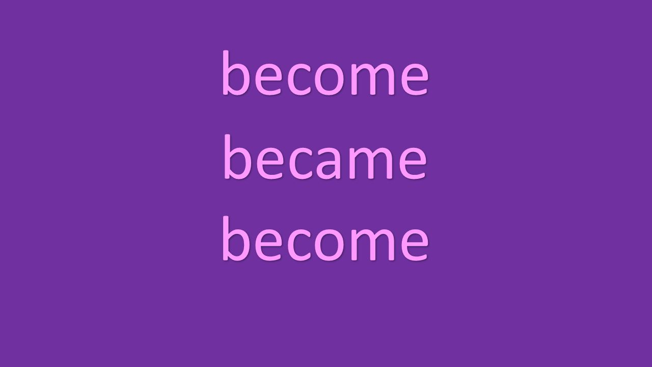 become became become