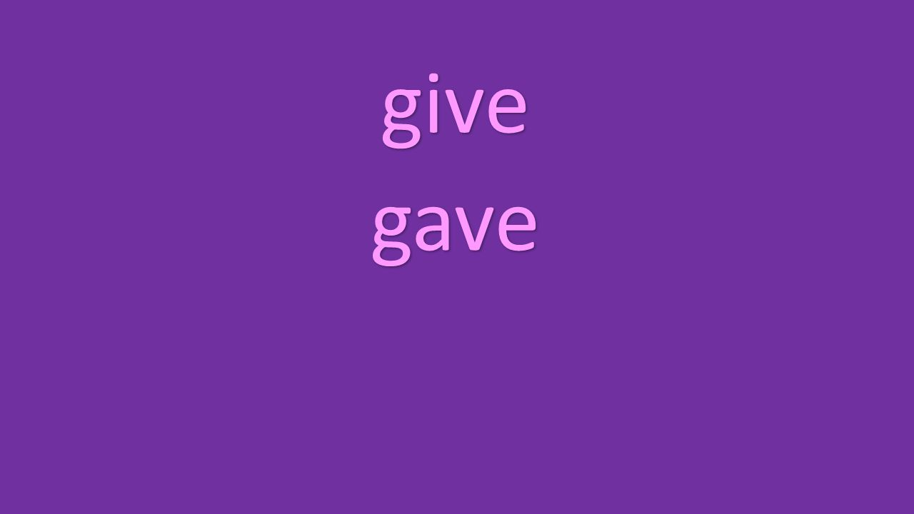 give gave