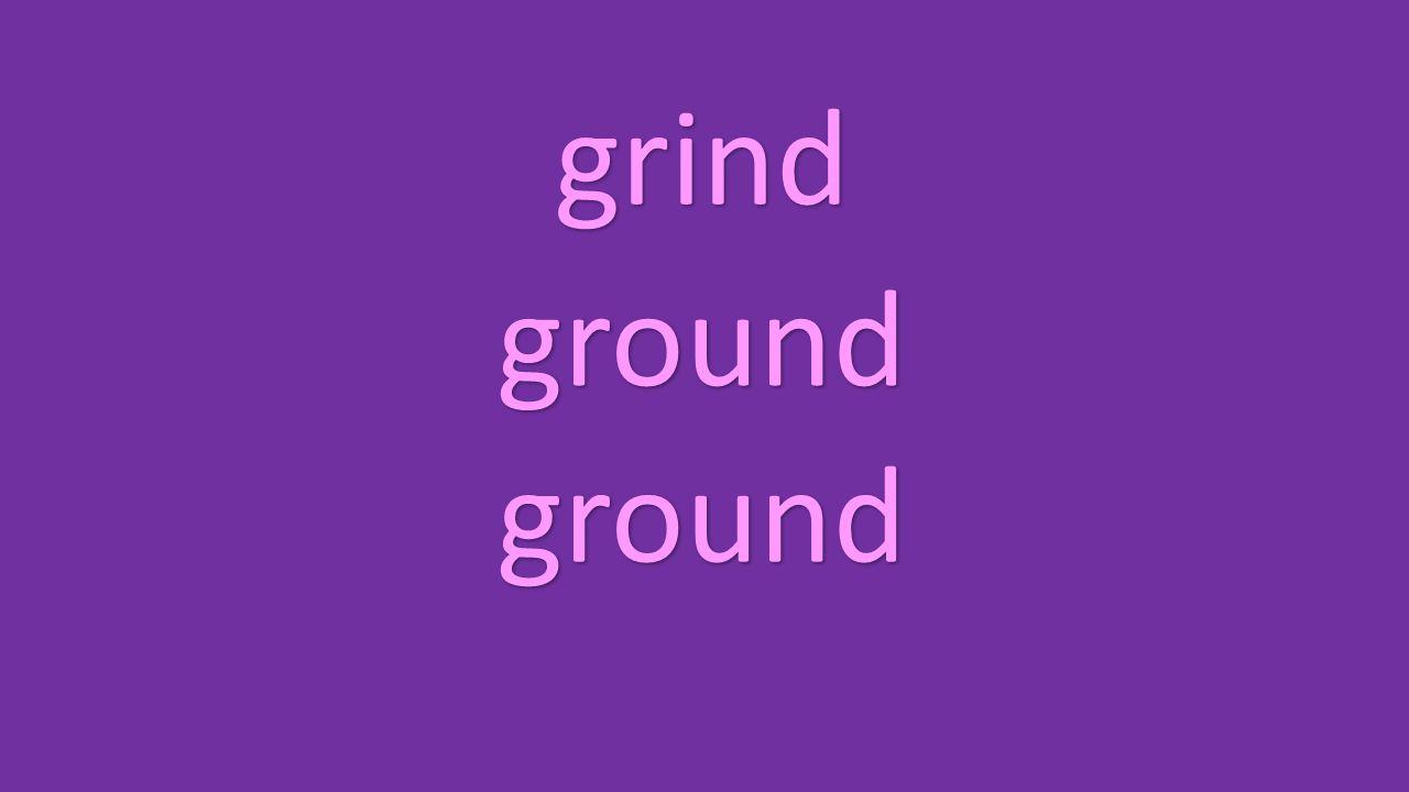 grind ground ground