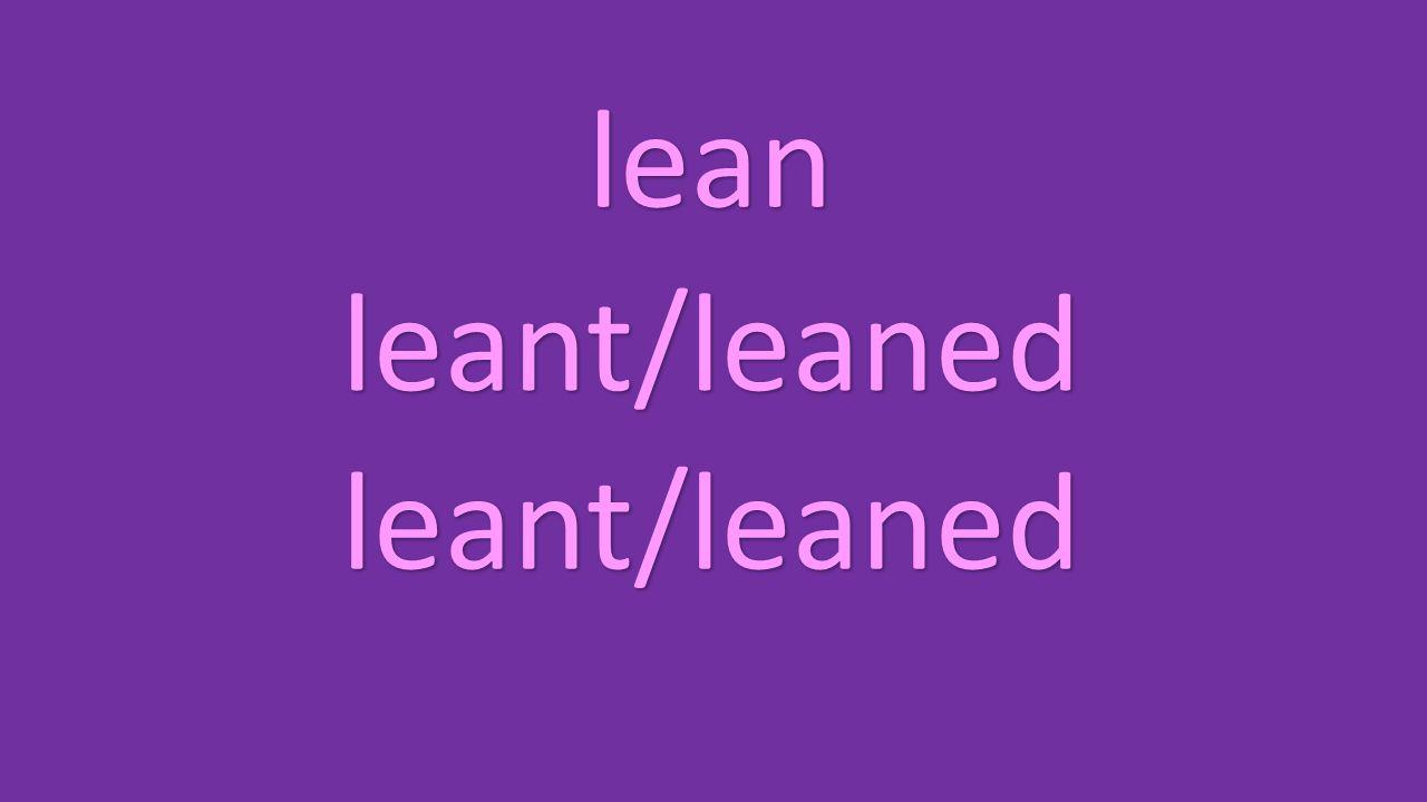 lean leant/leaned leant/leaned