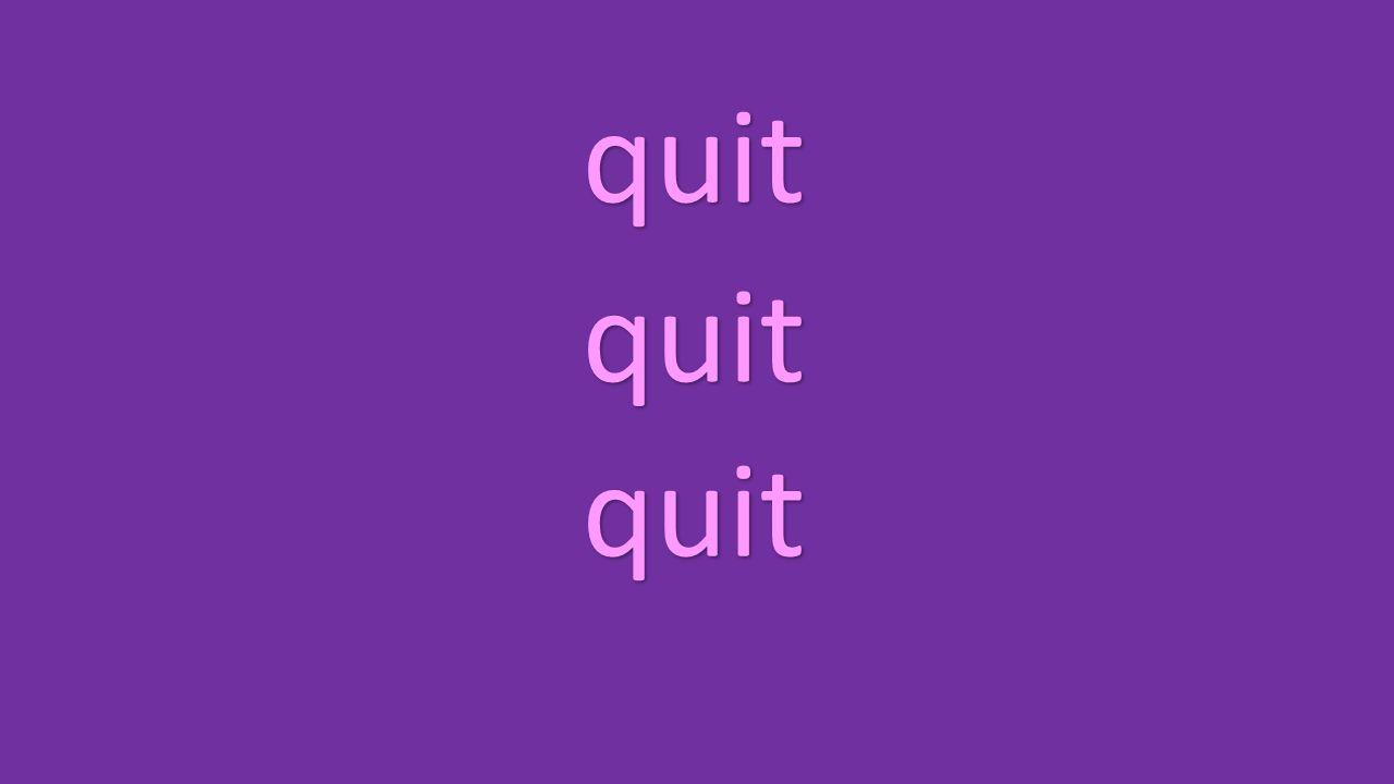 quit quit quit