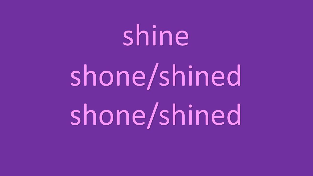 shine shone/shined shone/shined