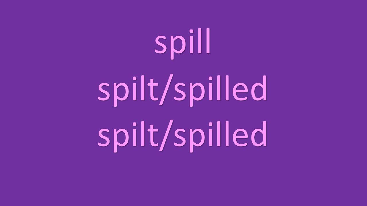 spill spilt/spilled spilt/spilled