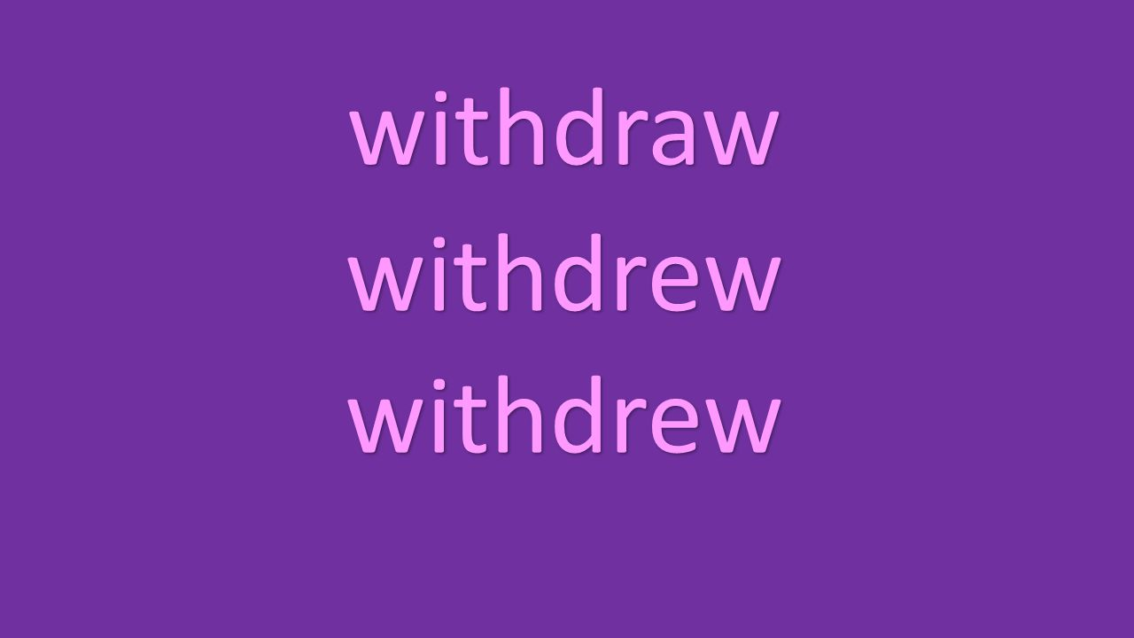 withdraw withdrew withdrew