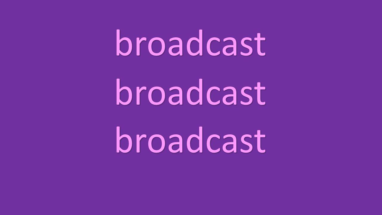 broadcast broadcast broadcast