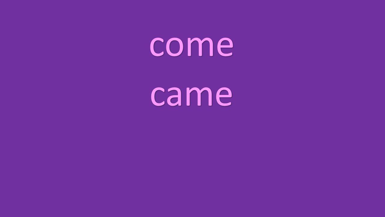 come came