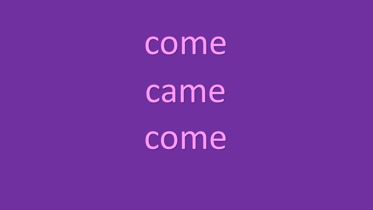 come came come