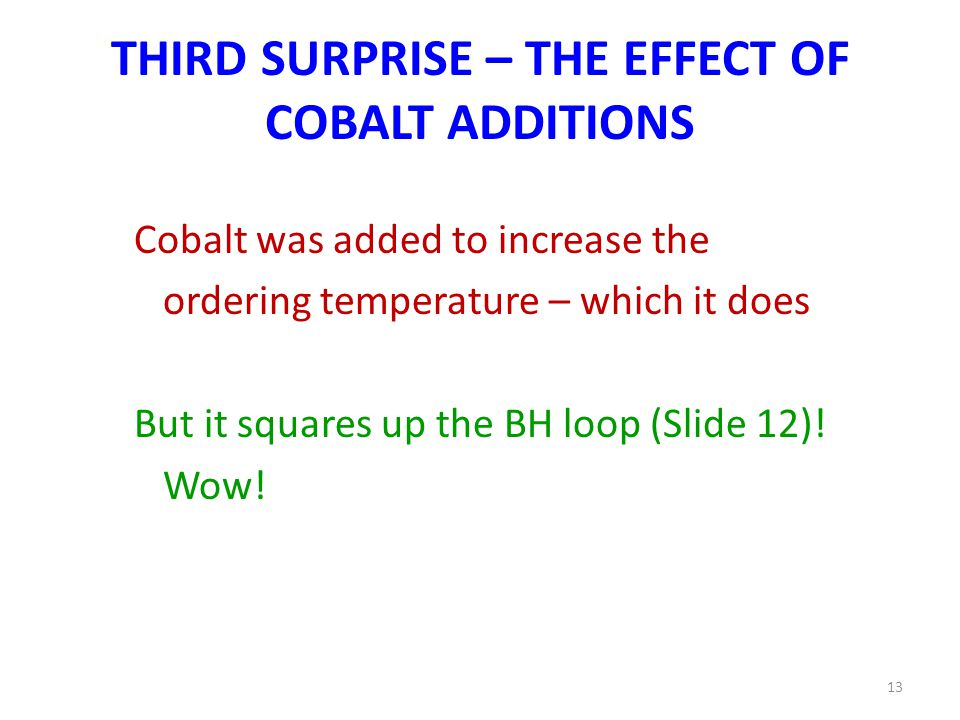 THIRD SURPRISE – THE EFFECT OF COBALT ADDITIONS Cobalt was added to increase the ordering temperature – which it does But it squares up the BH loop (Slide 12).