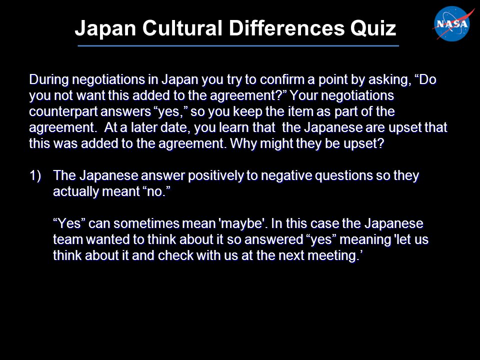 12 Japan Cultural Differences Quiz During negotiations in Japan you try to confirm a point by asking, Do you not want this added to the agreement Your negotiations counterpart answers yes, so you keep the item as part of the agreement.
