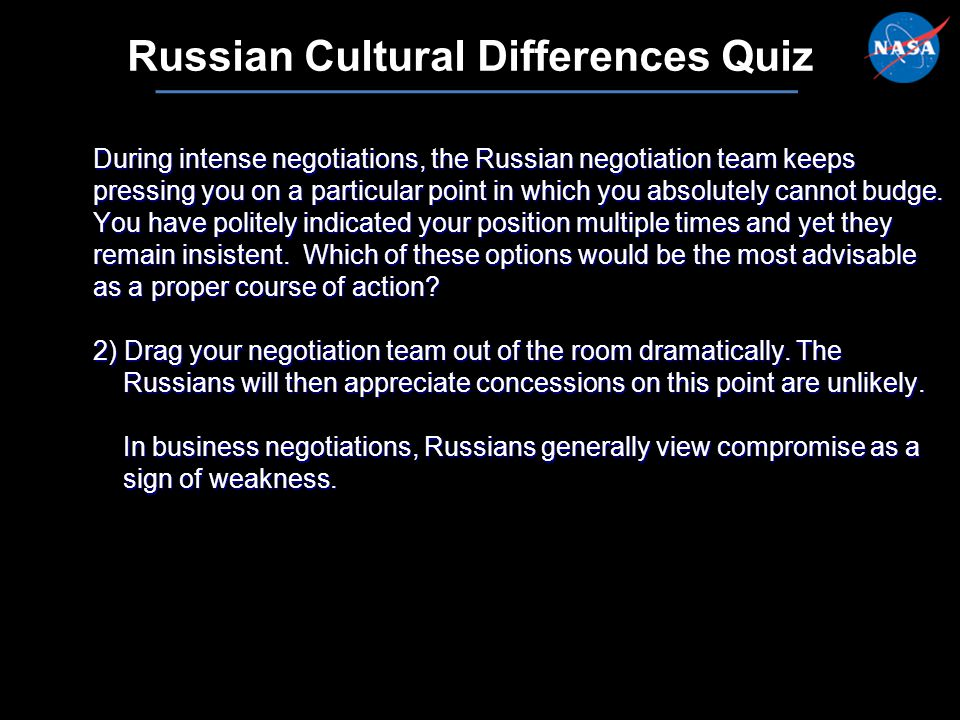 16 Russian Cultural Differences Quiz During intense negotiations, the Russian negotiation team keeps pressing you on a particular point in which you absolutely cannot budge.