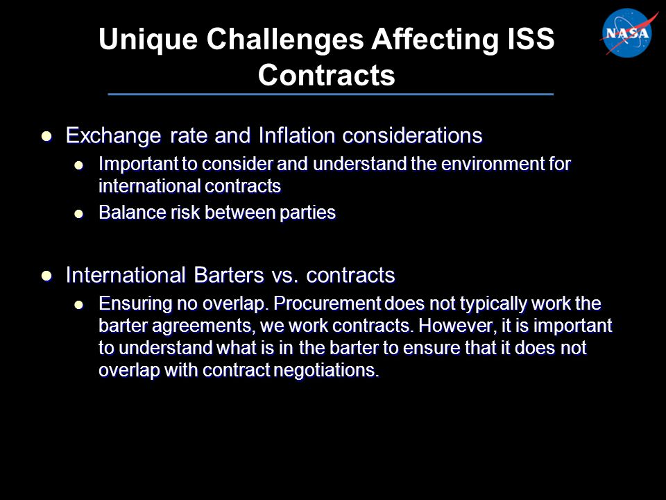 21 Unique Challenges Affecting ISS Contracts Exchange rate and Inflation considerations Exchange rate and Inflation considerations Important to consider and understand the environment for international contracts Important to consider and understand the environment for international contracts Balance risk between parties Balance risk between parties International Barters vs.