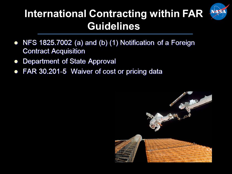 23 International Contracting within FAR Guidelines NFS 1825.7002 (a) and (b) (1) Notification of a Foreign Contract Acquisition NFS 1825.7002 (a) and (b) (1) Notification of a Foreign Contract Acquisition Department of State Approval Department of State Approval FAR 30.201-5 Waiver of cost or pricing data FAR 30.201-5 Waiver of cost or pricing data NFS 1825.7002 (a) and (b) (1) Notification of a Foreign Contract Acquisition NFS 1825.7002 (a) and (b) (1) Notification of a Foreign Contract Acquisition Department of State Approval Department of State Approval FAR 30.201-5 Waiver of cost or pricing data FAR 30.201-5 Waiver of cost or pricing data