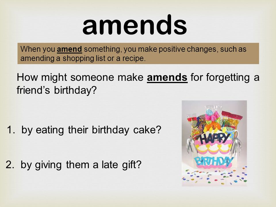 amends When you amend something, you make positive changes, such as amending a shopping list or a recipe.