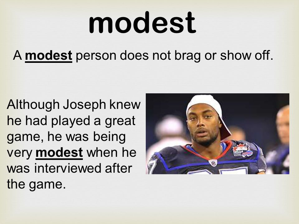 modest A modest person does not brag or show off.