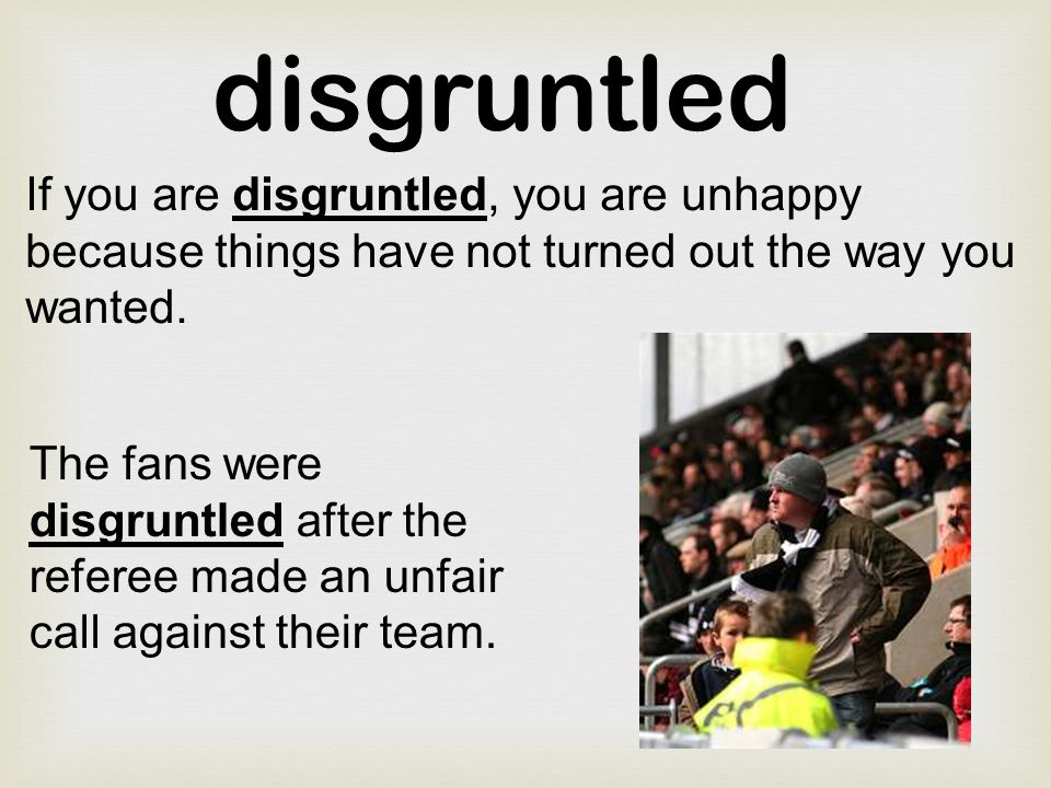 disgruntled If you are disgruntled, you are unhappy because things have not turned out the way you wanted.