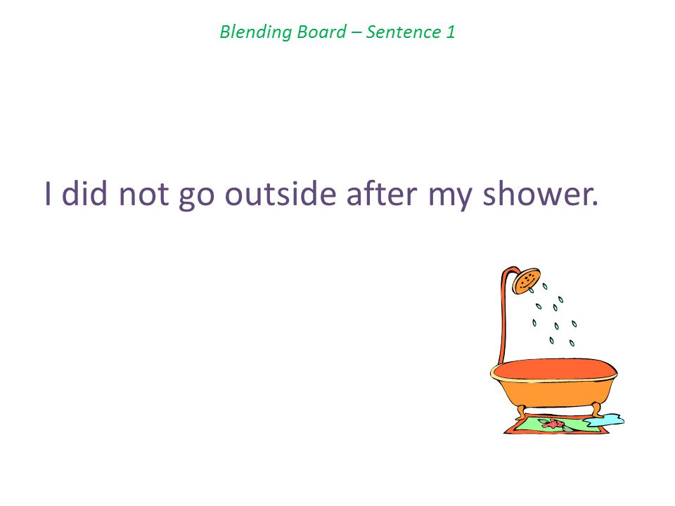 Blending Board – Sentence 1 I did not go outside after my shower.