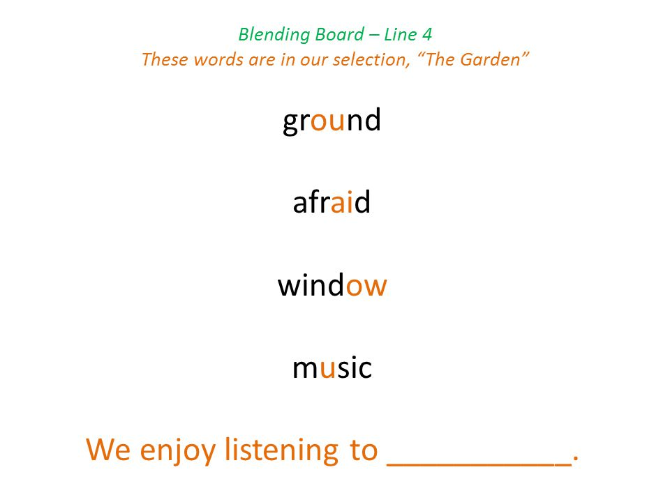 Blending Board – Line 4 These words are in our selection, The Garden ground afraid window music We enjoy listening to ___________.
