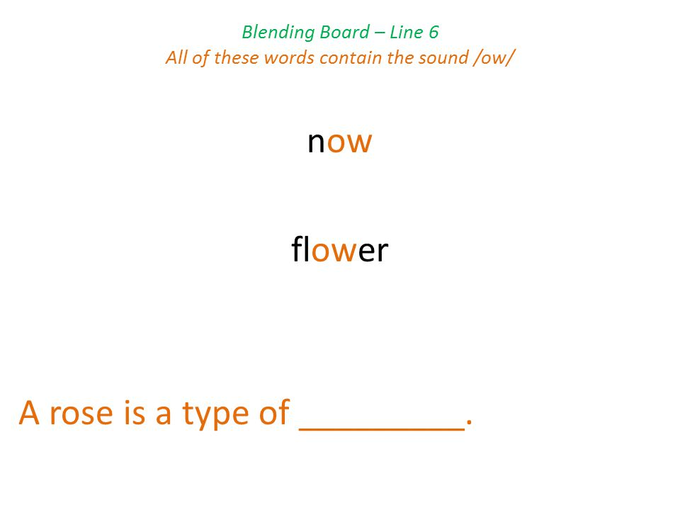 Blending Board – Line 6 All of these words contain the sound /ow/ now flower A rose is a type of _________.