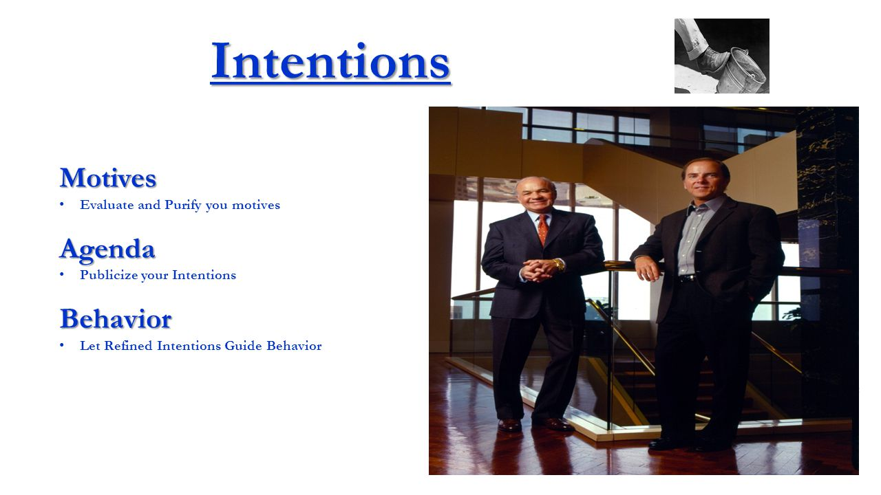 Intentions Motives Evaluate and Purify you motivesAgenda Publicize your IntentionsBehavior Let Refined Intentions Guide Behavior Having spent many years trying to define the essentials of trust, I arrived at the position that if two people say two things to each other and mean them, then there was the basis for real trust.