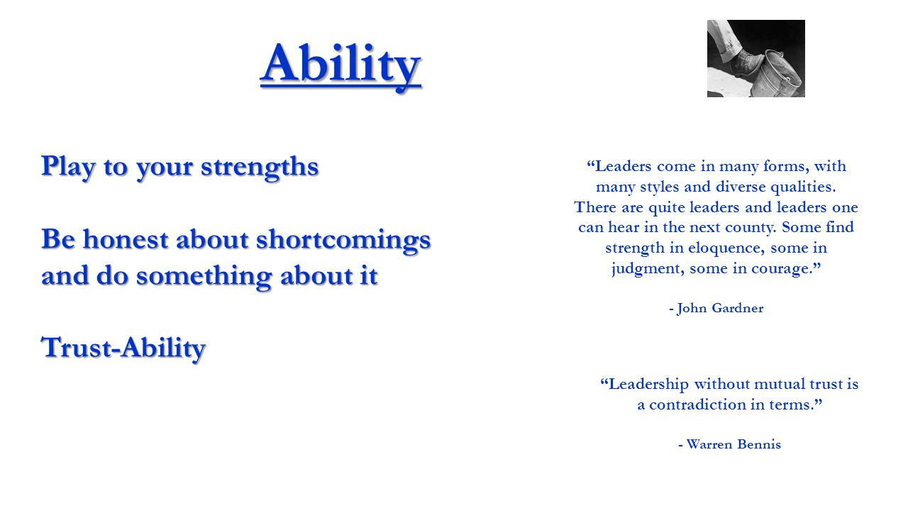 Ability Play to your strengths Be honest about shortcomings and do something about it Trust-Ability Leaders come in many forms, with many styles and diverse qualities.