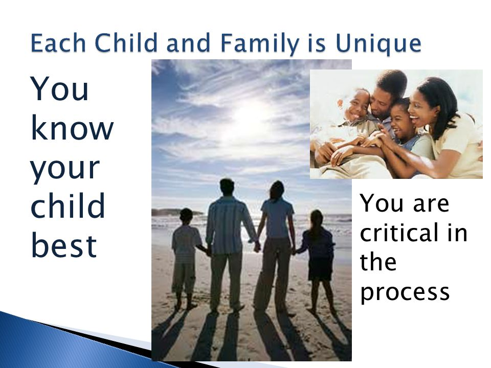 You know your child best You are critical in the process