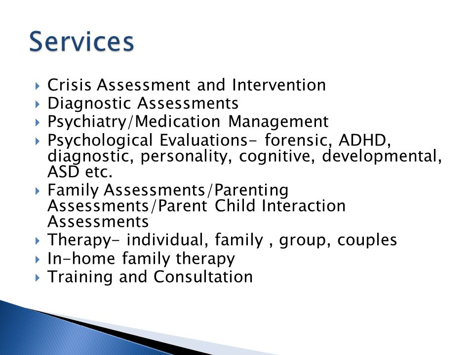  Crisis Assessment and Intervention  Diagnostic Assessments  Psychiatry/Medication Management  Psychological Evaluations- forensic, ADHD, diagnostic, personality, cognitive, developmental, ASD etc.