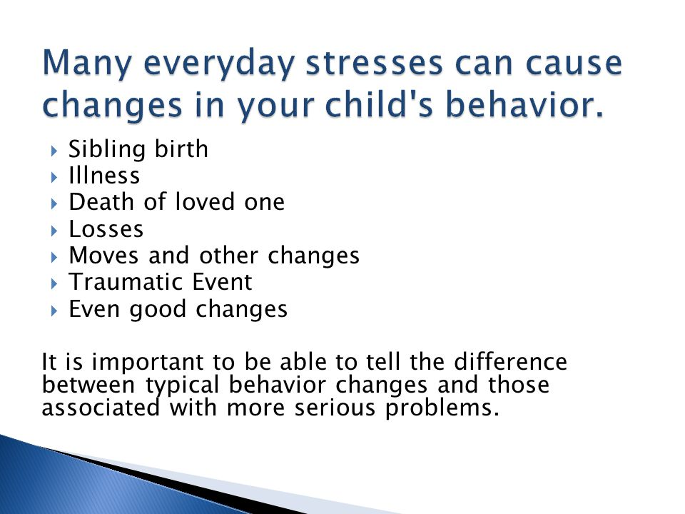  Problems across a variety of settings - school, home, peers  Changes in appetite/sleep  Social withdrawal or fearful behavior toward things your child normally is not afraid of  Returning to behaviors more common in younger children, such as bed-wetting, for a long time  Signs of being upset, such as sadness or tearfulness  Signs of self-destructive behavior, such as head- banging, or a tendency to get hurt often  Repeated thoughts of death Pay special attention to behaviors that include: