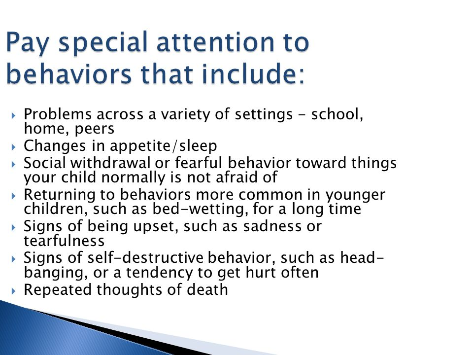  Problems across a variety of settings - school, home, peers  Changes in appetite/sleep  Social withdrawal or fearful behavior toward things your child normally is not afraid of  Returning to behaviors more common in younger children, such as bed-wetting, for a long time  Signs of being upset, such as sadness or tearfulness  Signs of self-destructive behavior, such as head- banging, or a tendency to get hurt often  Repeated thoughts of death Pay special attention to behaviors that include: