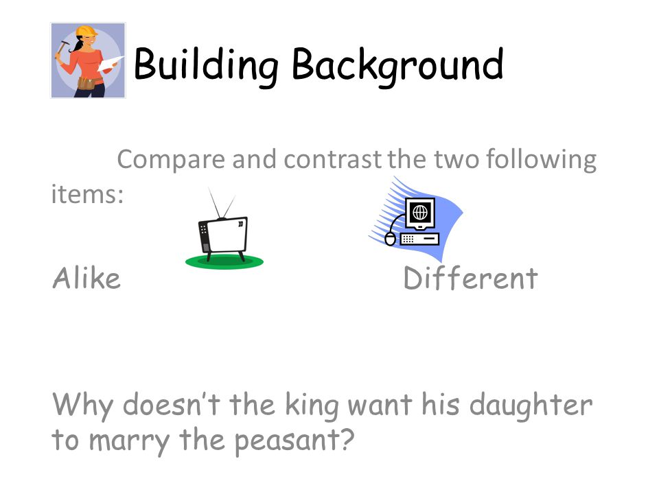 Building Background Compare and contrast the two following items: Alike Different Why doesn't the king want his daughter to marry the peasant?