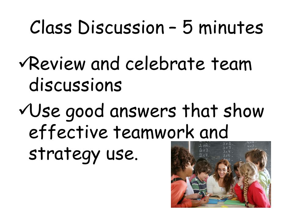 Class Discussion – 5 minutes Review and celebrate team discussions Use good answers that show effective teamwork and strategy use.