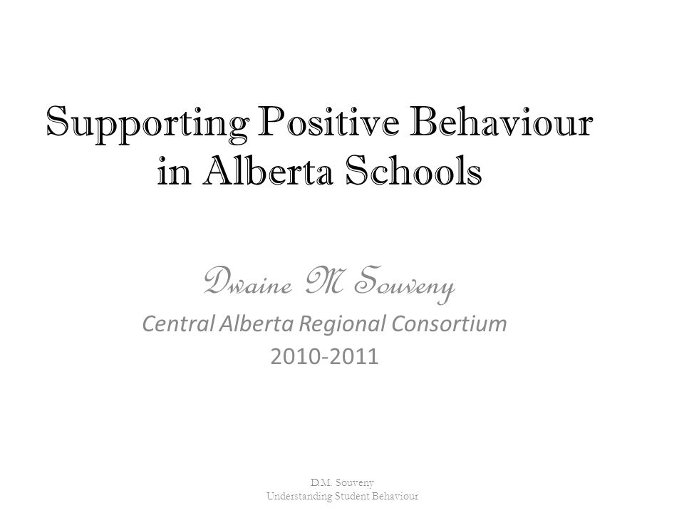 Supporting Positive Behaviour in Alberta Schools Dwaine M Souveny Central Alberta Regional Consortium 2010-2011 D.M.