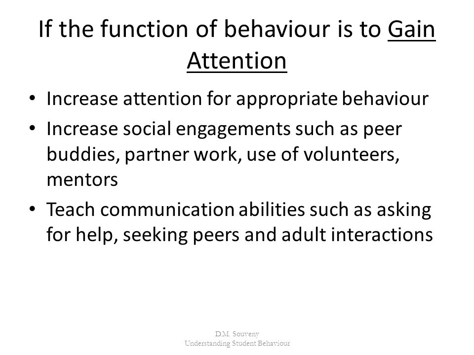 If the function of behaviour is to Gain Attention Increase attention for appropriate behaviour Increase social engagements such as peer buddies, partner work, use of volunteers, mentors Teach communication abilities such as asking for help, seeking peers and adult interactions D.M.