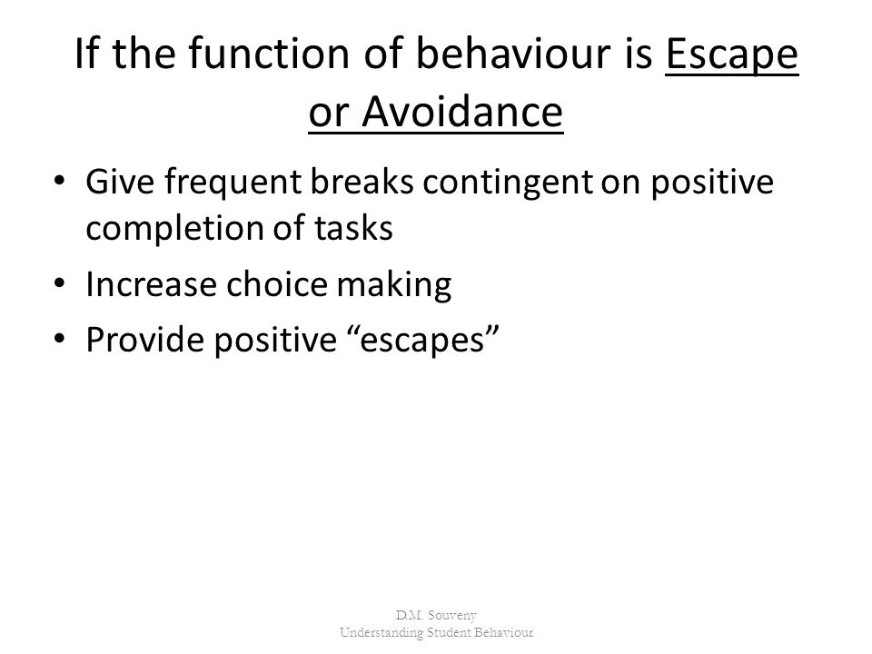 If the function of behaviour is Escape or Avoidance Give frequent breaks contingent on positive completion of tasks Increase choice making Provide positive escapes D.M.