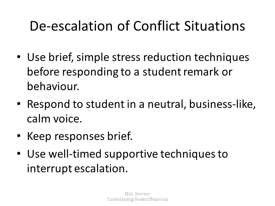 De-escalation of Conflict Situations Use brief, simple stress reduction techniques before responding to a student remark or behaviour.