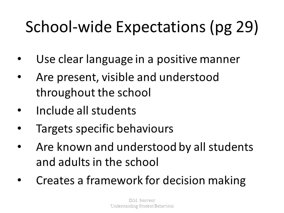 School-wide Expectations (pg 29) Use clear language in a positive manner Are present, visible and understood throughout the school Include all students Targets specific behaviours Are known and understood by all students and adults in the school Creates a framework for decision making D.M.