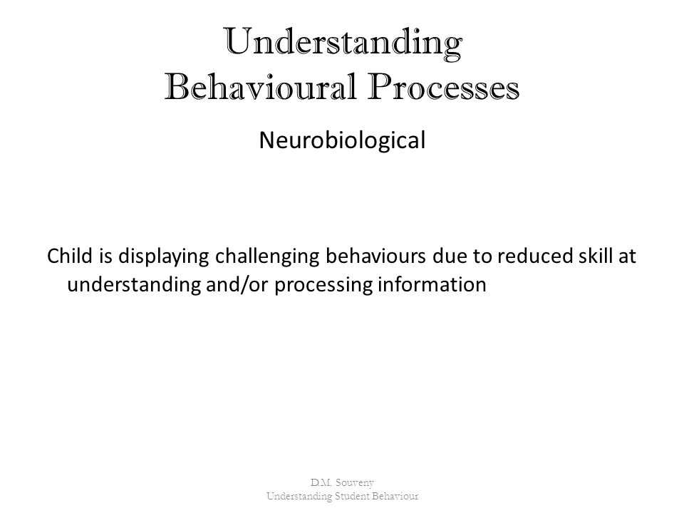 Understanding Behavioural Processes Neurobiological Child is displaying challenging behaviours due to reduced skill at understanding and/or processing information D.M.