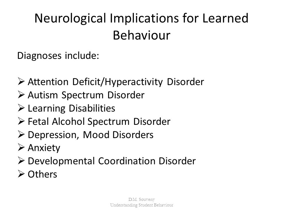 Neurological Implications for Learned Behaviour Diagnoses include:  Attention Deficit/Hyperactivity Disorder  Autism Spectrum Disorder  Learning Disabilities  Fetal Alcohol Spectrum Disorder  Depression, Mood Disorders  Anxiety  Developmental Coordination Disorder  Others D.M.